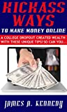 Kickass Ways to Make Money Online - A College Dropout Created wealth With These Unique Tips! So Can You...