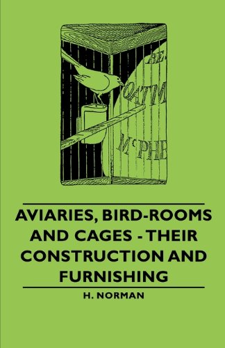 Aviaries, Bird-Rooms and Cages - Their Construction and Furnishing