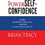 The Power of Self-Confidence: Become Unstoppable, Irresistible, and Unafraid in Every Area of Your Life | Brian Tracy