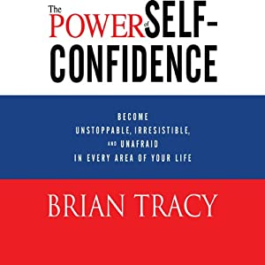 The Power of Self-Confidence: Become Unstoppable, Irresistible, and Unafraid in Every Area of Your Life | [Brian Tracy]