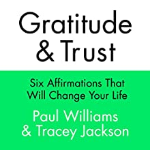 Gratitude and Trust: Six Affirmations That Will Change Your Life (       UNABRIDGED) by Paul Williams, Tracey Jackson Narrated by Paul Williams, Tracey Jackson