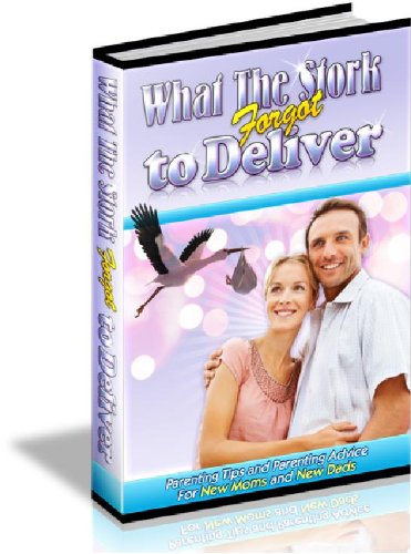 What the Stork Forgot to Deliver: Parenting Advice and Parenting Tips for New Moms and New Dads