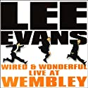 Lee Evans: Wired and Wonderful, Live at Wembley  by Lee Evans Narrated by Lee Evans