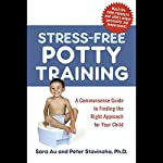 Stress-Free Potty Training: A Commonsense Guide to Finding the Right Approach for Your Child | Sara Au,Peter L Stanihova