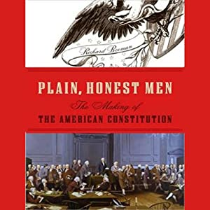 Plain, Honest Men: The Making of the American Constitution | [Richard Beeman]