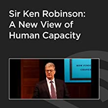 Sir Ken Robinson: A New View of Human Capacity Speech by Ken Robinson Narrated by Ken Robinson