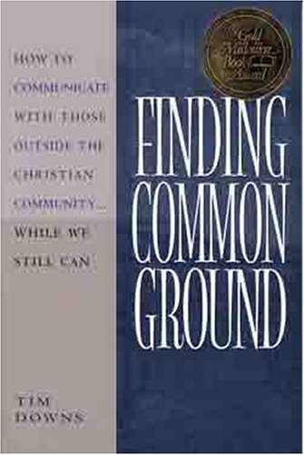 Finding Common Ground : How to Communicate With Those Outside the Christian Community ... While We Still Can, TIM DOWNS