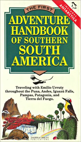 The First Adventure Handbook of Southern South America : Traveling With Emilio Urruty Throughout the Puna, Andes, Iguazu Falls, Pampas, Patagonia and Tierra del Fuego