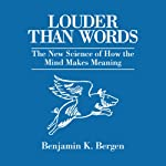 Louder Than Words: The New Science of How the Mind Makes Meaning Audiobook by Benjamin K. Bergen Narrated by Benjamin K. Bergen