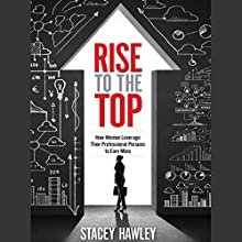 Rise to the Top: How Women Leverage Their Professional Persona to Earn More (       UNABRIDGED) by Stacey Hawley Narrated by Lyndsay Vitale