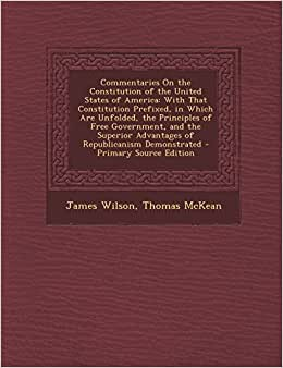 Commentaries On The Constitution Of The United States Of America: With That Constitution Prefixed, In Which Are Unfolded, The Principles Of Free ... Advantages Of Republicanism Demonstrated