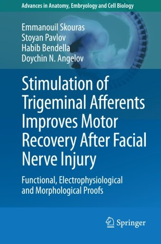 Stimulation Of Trigeminal Afferents Improves Motor Recovery After Facial Nerve Injury: Functional, Electrophysiological And Morphological Proofs (Advances In Anatomy, Embryology And Cell Biology)