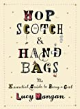 Hopscotch and Handbags: The Essential Guide to Being a Girl
