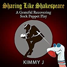 Sharing like Shakespeare: A Grateful Recovering Sock Puppet Play Audiobook by Kimmy J Narrated by Taylor McBride, Toby Gale