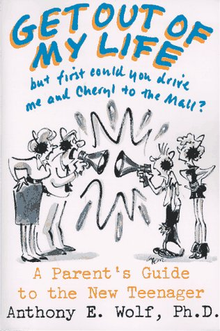 Get Out of My Life, but First Could You Drive Me and Cheryl to the Mall?: A Parent's Guide to the New Teenager, ANTHONY E. WOLF