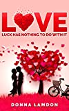 LOVE – Luck has nothing to do with it: How to reinvent yourself and stop sabotaging your love life.