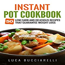 Instant Pot Cookbook: 50 Low Carb and Delicious Recipes That Guarantee Weight Loss   Livre audio Auteur(s) : Luca Bucciarelli Narrateur(s) : Michael Mola