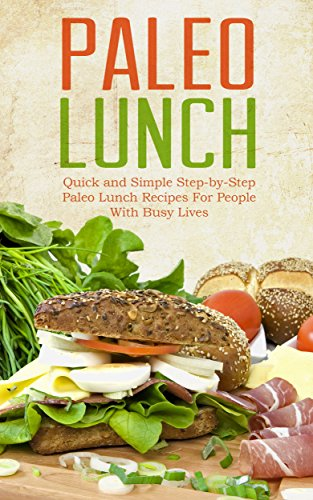 Paleo Lunch:  Quick And Simple, Step-by-step Paleo Lunch Recipes For People With Busy Lives by Martha Stone