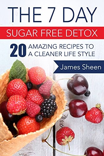 The 7 Day Sugar Free Detox: 20 Amazing Recipes To A Cleaner Life Style by James Sheen