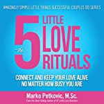 The 5 Little Love Rituals: Connect and Keep Your Love Alive No Matter How Busy You Are: Amazingly Simple Little Things Successful Couples Do Series, Book 2 | Marko Petkovic