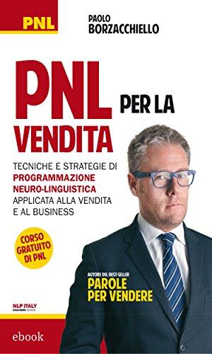 PNL per la vendita: Tecniche e strategie di Programmazione Neuro-Linguistica applicata alla vendita e al business