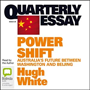 Quarterly Essay 39: Power Shift: Australia's Future Between Washington and Beijing | [Hugh White]