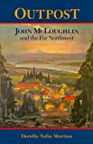 Outpost; John McLoughlin & the Far Northwest (0875952674) by Morrison, Dorothy