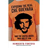 Exposing the Real Che Guevara: And the Useful Idiots Who Idolize Him ~ Humberto Fontova