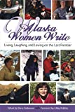 Alaska Women Write: Living, Loving and Laughing on the Last Frontier