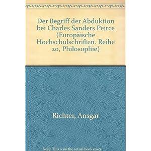 Der Begriff der Abduktion bei Charles Sanders Peirce (Europäische Hochschulschriften / European Uni