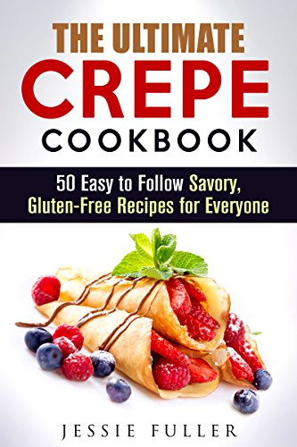 The Ultimate Crepe Cookbook: 50 Easy to Follow Savory, Gluten-Free Recipes for Everyone (Low Carb Desserts) by Jessie Fuller