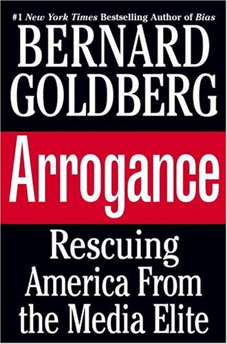 Arrogance: Rescuing America From the Media Elite, BERNARD GOLDBERG