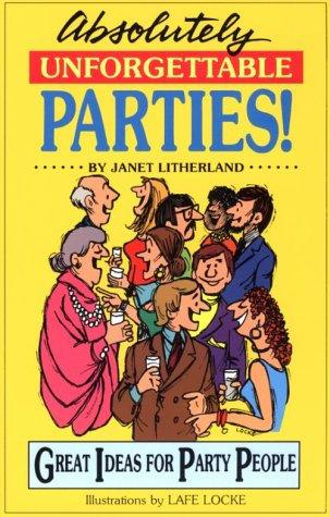 Absolutely Unforgettable Parties: Great Ideas for Party People, Janet Litherland