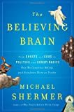 The Believing Brain: From Ghosts and Gods to Politics and Conspiracies---How We Construct Beliefs and Reinforce Them as Truths