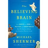 The Believing Brain: From Ghosts and Gods to Politics and Conspiracies---How We Construct Beliefs and Reinforce Them as Truths ~ Michael Shermer
