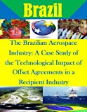 img - for The Brazilian Aerospace Industry: A Case Study of the Technological Impact of Offset Agreements in a Recipient Industry book / textbook / text book