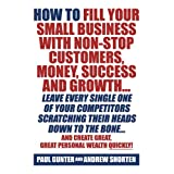 How To Fill Your Small Business With Non-Stop Customers, Money, Success And Growth Leave Every Single One Of Your Competitors Scratching Their Heads ... Create Great, Great Personal Wealth Quickly!by Paul Gunter