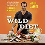 The Wild Diet: Get Back to Your Roots, Burn Fat, and Drop Up to 20 Pounds in 40 Days | Abel James