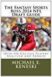 The Fantasy Sports Boss 2014 NFL Draft Guide: Over 500 Players Analyzer and Ranked