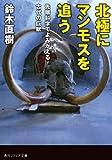 北極にマンモスを追う 先端科学でよみがえる古代の巨獣<北極にマンモスを追う 先端科学でよみがえる古代の巨獣> (角川ソフィア文庫)