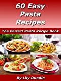 60 Easy Pasta Recipes: The Perfect Pasta Recipe Book (Easy Recipes Collection 4)