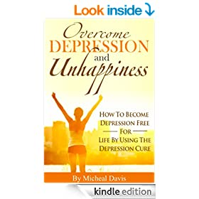 Overcome Depression And Unhappiness: How To Become Depression Free For Life By Using The Depression Cure (Depression, Unhappiness)