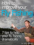 """How To Improve Your Fly Fishing """"7 Tips To Help Your Fly Fishing Immeasurably"""" (fully illustrated beginners edition)"""