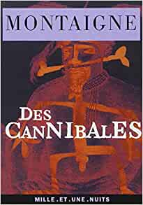 "montaigne cannibal essay Montaigne not only met one of these cannibals at rouen montaigne's ""essays"" as the book of the self berkeley: university of california press, 1977."