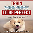Train Your Puppy to Be Perfect: An Essential Guide to All Aspects of Puppy Training and Care Audiobook by Tracy Macallagh Narrated by Sara K. Sheckells