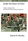 """Gabriel Mendes, """"Under the Strain of Color: Harlem's Lafargue Clinic and the Promise of an Antiracist Psychiatry"""" (Cornell University Press, 2015)"""