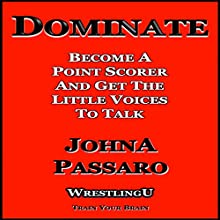 Dominate: Become a Point Scorer and Get the Little Voices to Talk: Wrestling U - Train Your Brain Audiobook by JohnA Passaro Narrated by Nicholas Wyatt