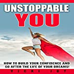 Unstoppable You!: How to Build Your Confidence and Go after the Life of Your Dreams | Vicki Joy
