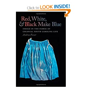 Red, White, and Black Make Blue: Indigo in the Fabric of Colonial South Carolina Life by Andrea Feeser