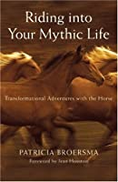 Riding into Your Mythic Life: Transformational Adventures with the Horse